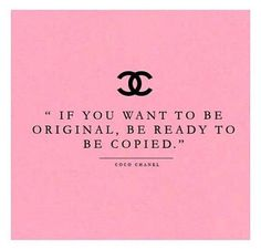 If you want to be original, be ready to be copied. -Coco Chanel