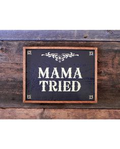 Mama Tried.. This sign is created using rough pine and cedar framing. It has a black background with a creamy yellow font. It is finished with a spar urethane for protection and durability indoors and out. Handcrafted by Crow Bar D'signs, USA.