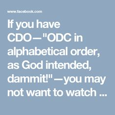 """If you have CDO—""""ODC in alphabetical order, as God intended, dammit!""""—you may not want to watch this. If you KNOW someone with OCD, though, you might enjoy showing this to them, and watching their reactions. Just saying. ;-)"""