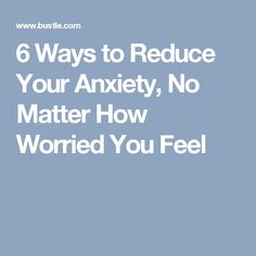 6 Ways to Reduce Your Anxiety, No Matter How Worried You Feel
