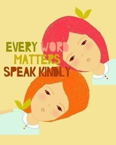 Every word matters...speak kindly. A nice reminder.