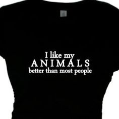 Buy I Like My Animals Better Than Most People, Woman's Funny  Animal Pet Saying, Women's Message, Quote T shirt by flirtydivatees. Explore more products on http://flirtydivatees.etsy.com
