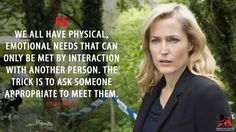 Stella Gibson: We all have physical, emotional needs that can only be met by interaction with another person. The trick is to ask someone appropriate to meet them.  More on: http://www.magicalquote.com/series/the-fall/ #StellaGibson #TheFall