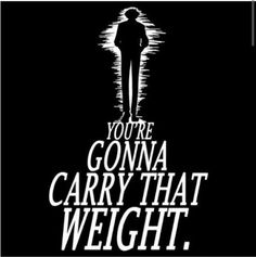 Cowboy Bebop~you're gonna carry that weight.