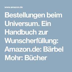 Bestellungen beim Universum. Ein Handbuch zur Wunscherfüllung: Amazon.de: Bärbel Mohr: Bücher