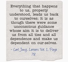 Everything that happens to us, properly understood, leads us back to ourselves; it is as though there were some unconscious guidance whose aim it is to deliver us from all ties and all dependence and make us dependent on our-selves. ~Carl Jung, Letters Vol. 1, Page 78.