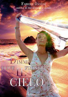 Romance and Fantasy for Cosmopolitan Girls: DIMMI DOVE FINISCE IL CIELO di Fabiola Danese