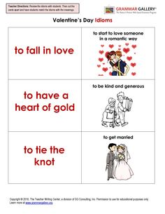 Cute Valentine's Day idioms to review with your students: http://www.grammargallery.org/val_idioms.pdf