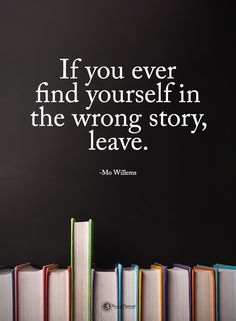 If you ever find yourself in the wrong story, leave. - Mo Willems #powerofpositivity #positivewords #positivethinking #inspirationalquote #motivationalquotes #quotes #life #love #hope #faith #respect #story #find #wrong #leave