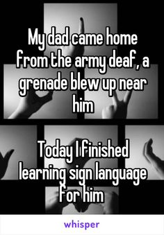 My dad came home from the army deaf, a grenade blew up near him  Today I finished learning sign language for him