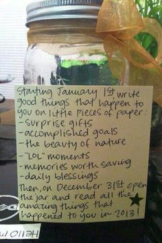 I love this idea! Start the year with an empty jar. Everytime something good happens, make a note of it, and place it in the jar. Then, on New Years Eve, empty it and reminisce on all the blessings you had that year. Good way to keep things in perspective!