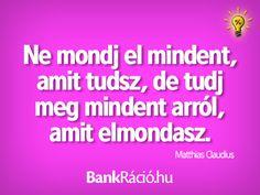 Ne mondj el mindent, amit tudsz, de tudj meg mindent arról, amit elmondasz. - Matthias Claudius, www.bankracio.hu idézet
