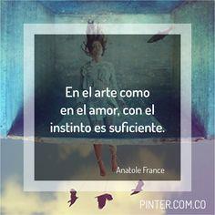 En el arte como en el amor, con el instinto es suficiente. Anatole France