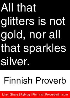 essay on proverb-all that glitters is not gold All that glitters is not gold is a well-known saying, meaning that not everything that looks precious or true turns out to be so this can apply to people, places, or things that promise to be more than they really are.