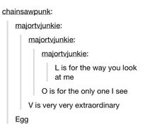 """""""L is for the way you look at me, O is for the only one I see, V is very very extraordinary, Egg"""" XD"""