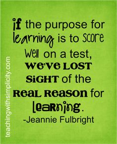 If the purpose for learning is to score well on a test, we've lost sight of the real reason for learning.  - Jeannie Fulbright