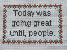 today was great until people, cross stitch