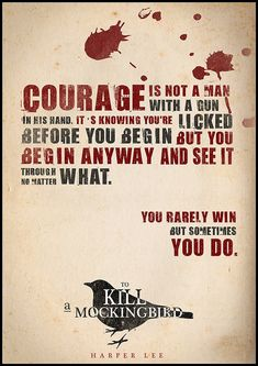"""""""Courage is not a man with a gun in his hand. It's knowing you're licked before you begin but you begin anyway and you see it through no matter what. You rarely win, but sometimes you do."""" - Atticus Finch/Harper Lee"""