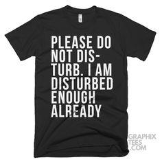Cool  tee Please Do Not Disturb. I Am Disturbed Enough Already Shirt