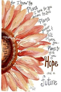 For I know the plans I have for you, declares the Lord. Plans to prosper you and not harm you. Plans to give you hope and a future. Jeremiah 29:11
