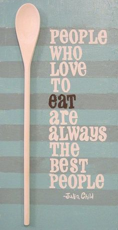 People who love to eat are always the best people. -Julia Child || This one never gets old!