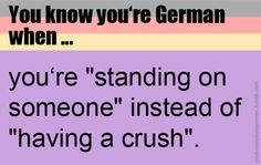 "The phrase in German is ""Ich stehe auf dich/ihn/sie"" etc. = literally ""I stand on you/him/her"", meaning ""I have a crush on you/him/her"". Odd saying in more ways than one since grammatically it uses the two-way preposition ""auf"" with the accusative even though the verb is ""stehen"". It has to be accusative, though, because with dative, it would literally mean ""I'm standing on top of you/him/her."""