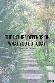 The future depends on what you do today. -Mahatma Gandhi