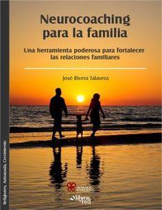 NEUROCOACHING PARA LA FAMILIA. UNA HERRAMIENTA PODEROSA PARA FORTALECER LAS RELACIONES FAMILIARES - José Rivera Talavera - Religiones, Autoayuda y Crecimiento