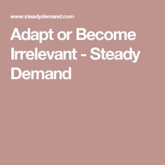 Adapt or Become Irrelevant - Steady Demand