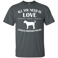 All You Need Is Love And An Australian Shorthaired Pinscher Tee