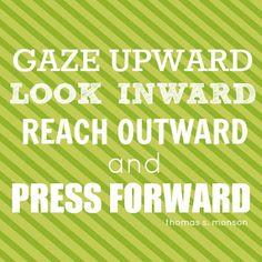 "~ Gaze Upward, Look Inward, Reach Outward And Press Forward"" President Thomas S. Monson"