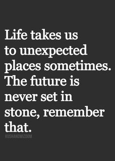 Life takes us to unexpected places sometimes. The future is never set in stone, remember that.