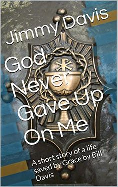 God Never Gave Up On Me: A short story of a life saved by Grace by Bill Davis by Jimmy Davis http://www.amazon.com/dp/B00QSWVL16/ref=cm_sw_r_pi_dp_ybuFwb1G2JPGN