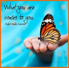 What you are comes to you. ~ Ralph Waldo Emerson