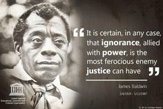 """It is certain, in any case, that ignorance, allied with power, is the most ferocious enemy justice can have."""" - James Baldwin - Google Search James Baldwin, Civil Rights Activists, Seasons Of Life, Inspirational Books, Spoken Word, Black History Month, Kind Words, Social Issues, Ten"""