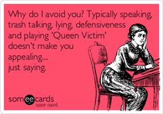 Why do I avoid you? Typically speaking, trash talking, lying, defensiveness and playing 'Queen Victim' doesn't make you appealing.... just saying.