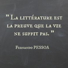 Literature is proof that life isn't enough.