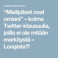 """""""Mielipiteet ovat omiani"""" – kolme Twitter-klausuulia, joilla ei ole mitään merkitystä – Loogista?!"""