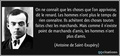 Antoine de Saint-Exupery quotes - Surely a man needs a closed place wherein he may strike root and, like the seed, become. But also he needs the great Milky Way above him and the vast sea spaces, though neither stars nor ocean serve his daily needs. St Exupery, Idioms And Proverbs, Miss My Mom, Image Citation, Judging Others, Look At The Stars, The Little Prince, Business Inspiration, Amazing Quotes
