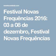 Festival Novas Frequências 2016: 03 a 08 de dezembro, Festival Novas Frequências