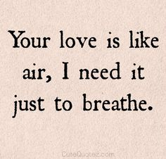 My air is your love to me. If I don't have your love I die. That's how much my love is to you.