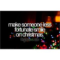 - Make someone less fortunate smile on christmas -