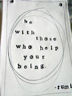 Be with those who help your being.#quote Source: prettydesigns.com