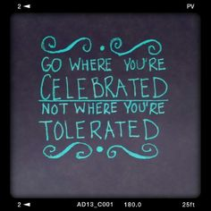 Go where you're celebrated not where you're tolerated