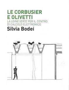 Le Corbusier e Olivetti : la usine verte per il Centro di calcolo elettronico / Silvia Bodei.-- Macerata : Quodlibet, 2014.