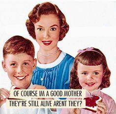Of course I'm a good mother. They're still alive, aren't they? Claro que soy buena madre. Ellos siguen vivos o no? Retro Humor, Vintage Humor, Vintage Ads, Retro Ads, Housewife Quotes, Housewife Humor, Vintage Housewife, Anne Taintor, Best Mother