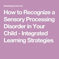 How to Recognize a Sensory Processing Disorder in Your Child - Integrated Learning Strategies