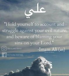 """""""Hold yourself to account and struggle against your evil, and beware of blaming your sins on your lord!"""" —Imam Ali the Commander AS Hazrat Ali Sayings, Imam Ali Quotes, Muslim Quotes, Religious Quotes, Beautiful Islamic Quotes, Islamic Inspirational Quotes, Islamic Qoutes, Islam Hadith, Islam Muslim"""