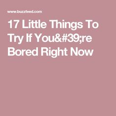 17 Little Things To Try If You're Bored Right Now