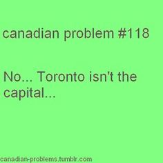 Toronto = Ontario capital ;                       Ottawa = Canada capital